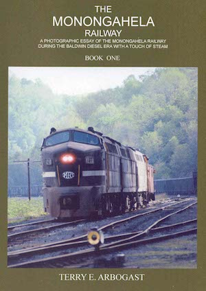 MONONGAHELA RAILWAY -PHOTOGRAPHIC ESSAY OF THE MONONGAHELA RAILWAY DURING THE BALDWIN DIESEL ERA WITH A TOUCH OF STEAM BOOK 1