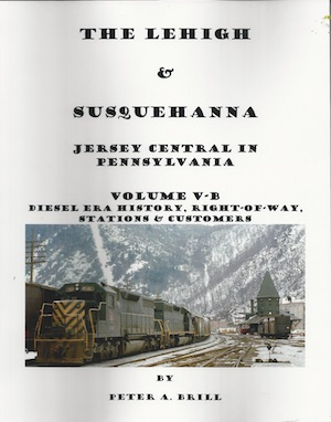 LEHIGH & SUSQUEHANNA JERSEY CENTRAL'S PENNSYLVANIA OPERATIONS VOL 5B DIESEL ERA HISTORY, RIGHT OF WAY, STATIONS AND CUSTOMERS