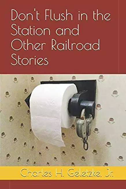 DON'T FLUSH IN THE STATION AND OTHER RAILROAD STORIES
