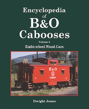 ENCYCLOPEDIA OF B&O CABOOSES VOLUME 5 EIGHT WHEEL WOOD CARS
