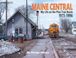 MAINE CENTRAL MY LIFE ON THE PINE TREE ROUTE 1971-1996