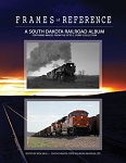 FRAMES OF REFERENCE A SOUTH DAKOTA RAILROAD ALBUM