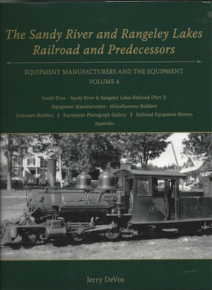 SANDY RIVER & RANGELEY LAKES RAILROAD &  PREDECESSORS EQUIPMENT MANUFACTURERS AND THE EQUIPMENT VOL 4