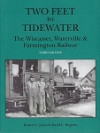 TWO FEET TO TIDEWATER THE WISCASSET, WATERVILLE & FARMINGTON RY THIRD EDITION