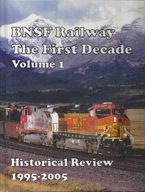 BNSF RAILWAY THE FIRST DECADE VOLUME 1 HISTORICAL REVIEW 1995-2005