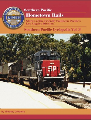 SOUTHERN PACIFIC HOMETOWN RAILS STORIES OF THE FRIENDLY SOUTHERN PACIFIC'S LOS ANGELES DIVISION SOUTHERN PACIFIC CYCLOPEDIA VOL 3