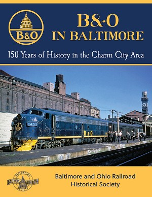 B&O IN BALTIMORE – 150 YEARS OF HISTORY IN THE CHARM CITY AREA