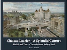 CHATEAU LAURIER - A SPLENDID CENTURY - THE LIFE AND TIMES OF OTTAWA'S GRAND RAILWAY HOTEL