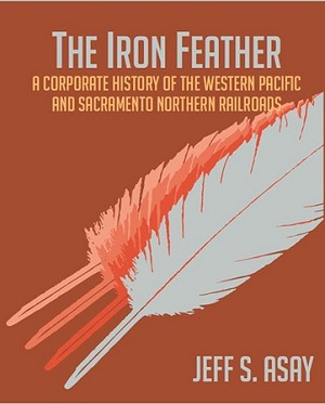IRON FEATHER A CORPORATE HISTORY OF THE WESTERN PACIFIC AND SACRAMENTO NORTHERN RRS