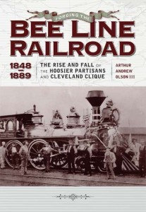 "FORGING THE ""BEE LINE"" RAILROAD 1848-1889 RISE & FALL OF HOOSIER PARTISANS AND CLEVELAND CLIQUE"