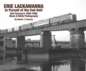ERIE LACKAWANNA IN PURSUIT OF THE CAB UNIT BOB YANOSEY'S 1965-1968 BLACK & WHITE PHOTOGRAPHY