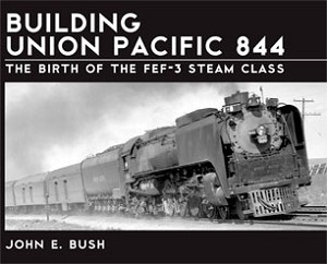 BUILDING UNION PACIFIC 844 THE BIRTH OF THE FEF-3 STEAM CLASS