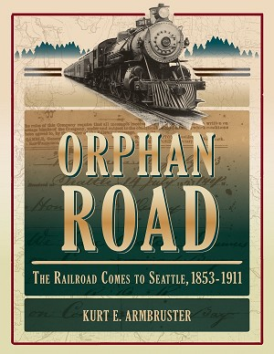 ORPHAN ROAD THE RAILROAD COMES TO SEATTLE 1853-1911