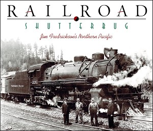 RAILROAD SHUTTERBUG – JIM FREDERICKSON'S NORTHERN PACIFIC